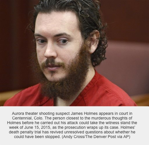 FILE - In this June 4, 2013, file photo, Aurora theater shooting suspect James Holmes appears in court in Centennial, Colo. The person closest to the murderous thoughts of Holmes before he carried out his attack could take the witness stand the week of June 15, 2015, as the prosecution wraps up its case. Holmes' death penalty trial has revived unresolved questions about whether he could have been stopped. (Andy Cross/The Denver Post via AP, Pool, File)